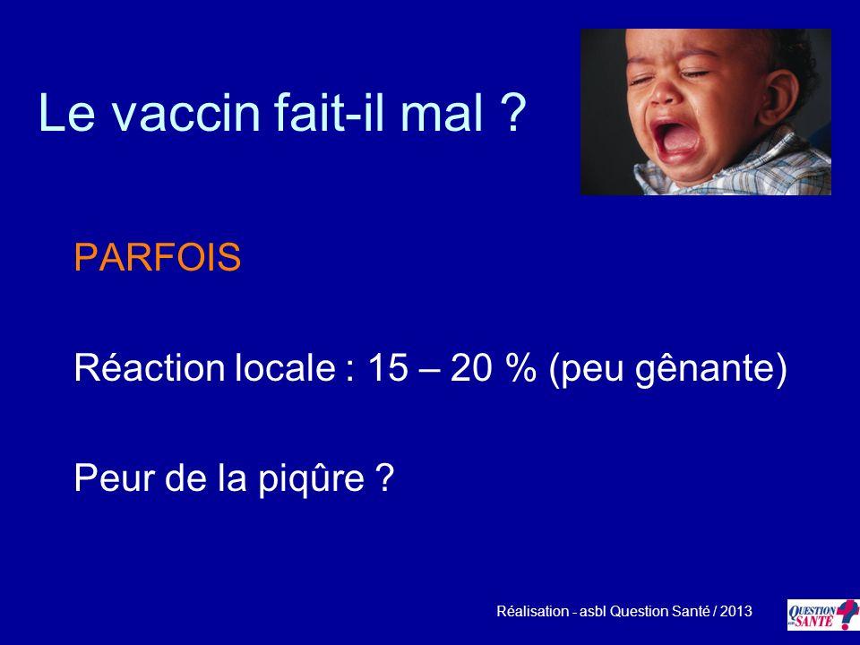 Le vaccin fait-il mal ? PARFOIS Réaction locale : 15 – 20 % (peu gênante) Peur de la piqûre ? Réalisation - asbl Question Santé / 2013