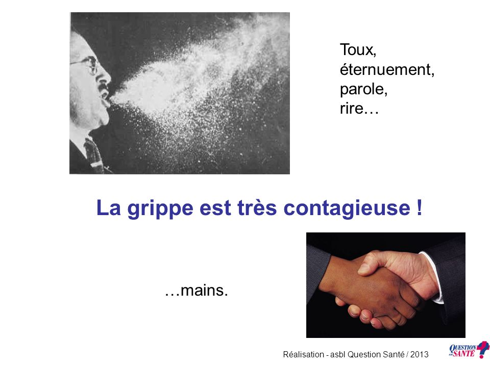 La grippe est très contagieuse ! Toux, éternuement, parole, rire… …mains. Réalisation - asbl Question Santé / 2013