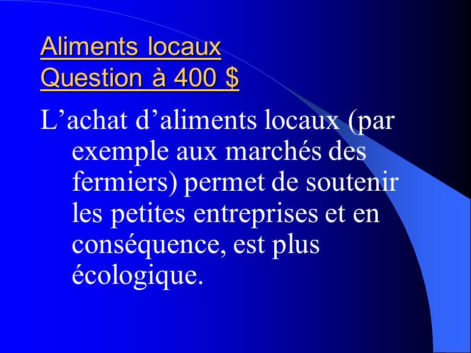 Aliments locaux Question à 400 $ Lachat daliments locaux (par exemple aux marchés des fermiers) permet de soutenir les petites entreprises et en consé