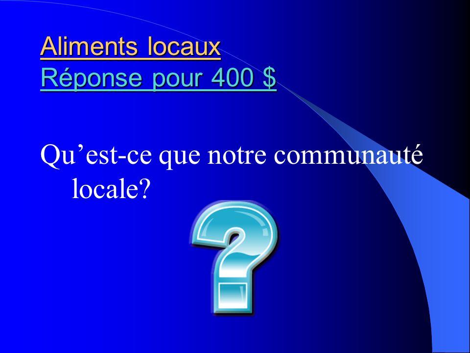 Aliments locaux Réponse pour 400 $ Réponse pour 400 $ Réponse pour 400 $ Quest-ce que notre communauté locale?