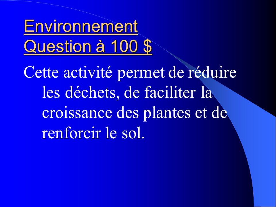 Environnement Question à 100 $ Cette activité permet de réduire les déchets, de faciliter la croissance des plantes et de renforcir le sol.