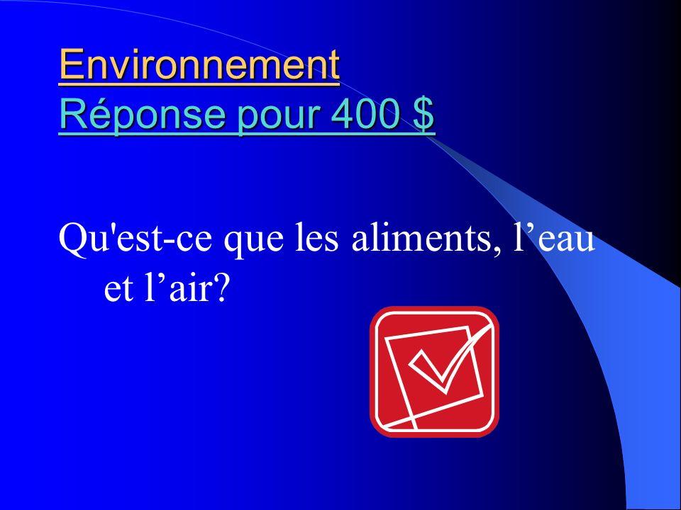 Environnement Réponse pour 400 $ Réponse pour 400 $ Réponse pour 400 $ Qu'est-ce que les aliments, leau et lair?