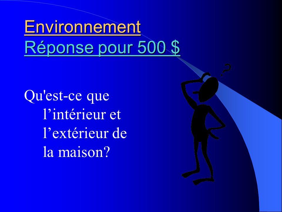 Environnement Réponse pour 500 $ Réponse pour 500 $ Réponse pour 500 $ Qu'est-ce que lintérieur et lextérieur de la maison?