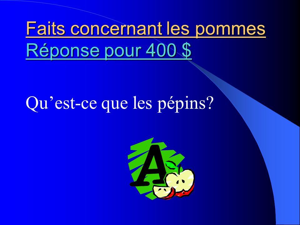 Faits concernant les pommes Réponse pour 400 $ Réponse pour 400 $ Réponse pour 400 $ Quest-ce que les pépins?