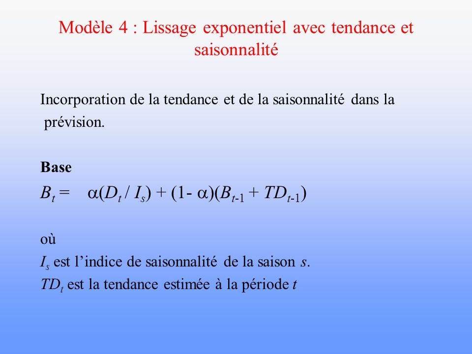 Modèle 4 : Lissage exponentiel avec tendance et saisonnalité Incorporation de la tendance et de la saisonnalité dans la prévision. Base B t = (D t / I