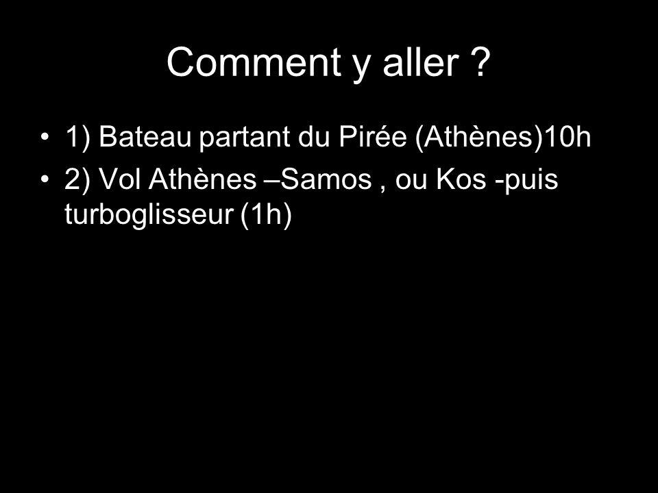 Comment y aller ? 1) Bateau partant du Pirée (Athènes)10h 2) Vol Athènes –Samos, ou Kos -puis turboglisseur (1h)