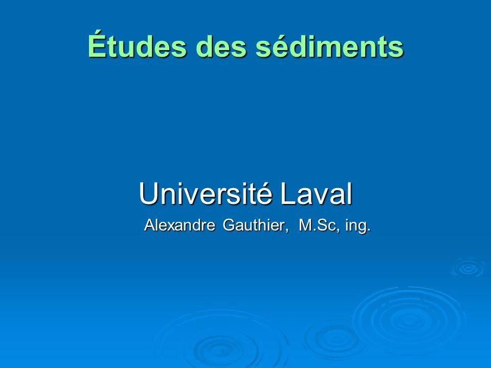 Études des sédiments Université Laval Alexandre Gauthier, M.Sc, ing.
