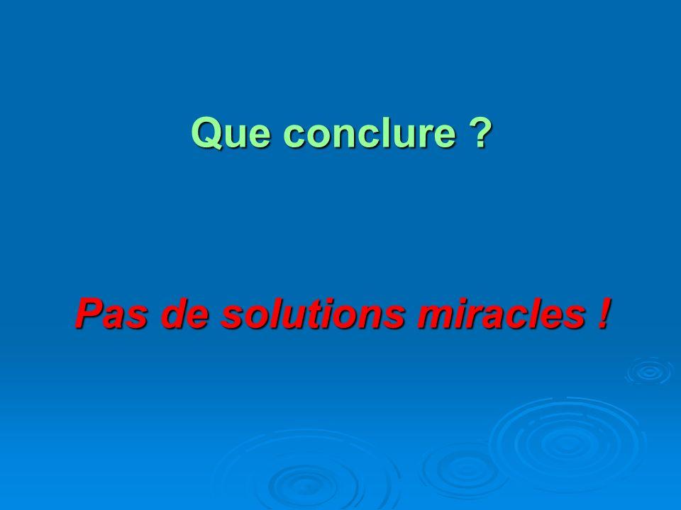Que conclure ? Pas de solutions miracles !