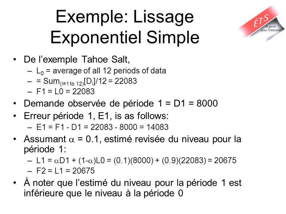 Exemple: Lissage Exponentiel Simple De lexemple Tahoe Salt, –L 0 = average of all 12 periods of data –= Sum (i=1 to 12) [D i ]/12 = 22083 –F1 = L0 = 2