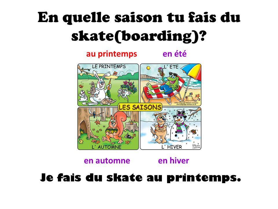 En quelle saison tu fais du skate(boarding).