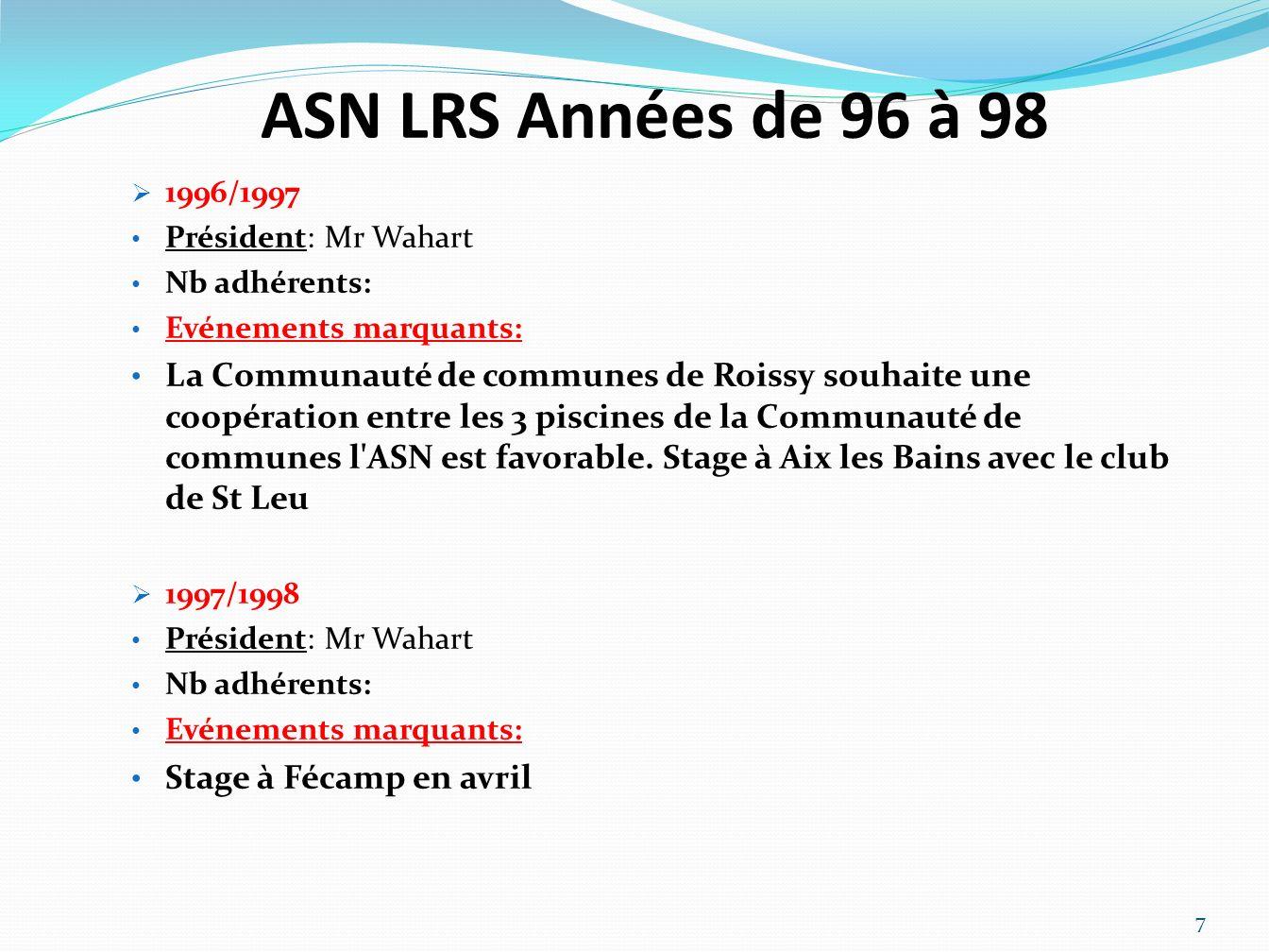 ASN LRS Années de 96 à 98 1996/1997 Président: Mr Wahart Nb adhérents: Evénements marquants: La Communauté de communes de Roissy souhaite une coopération entre les 3 piscines de la Communauté de communes l ASN est favorable.