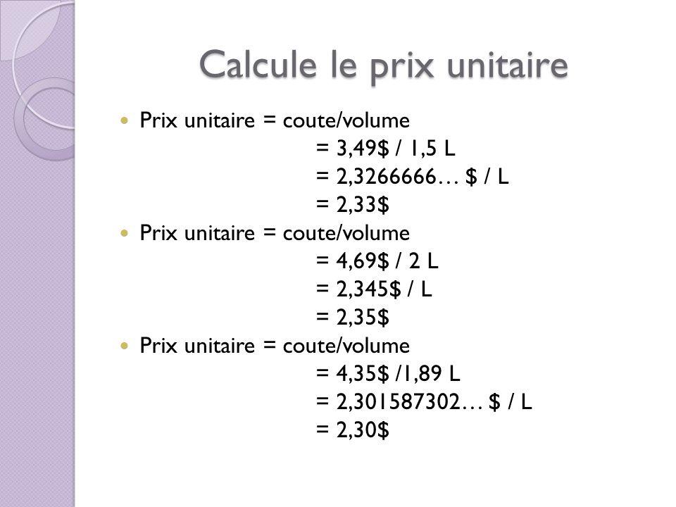 Calcule le prix unitaire Prix unitaire = coute/volume = 3,49$ / 1,5 L = 2,3266666… $ / L = 2,33$ Prix unitaire = coute/volume = 4,69$ / 2 L = 2,345$ / L = 2,35$ Prix unitaire = coute/volume = 4,35$ /1,89 L = 2,301587302… $ / L = 2,30$