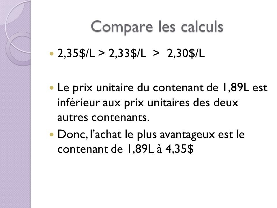 Compare les calculs 2,35$/L > 2,33$/L > 2,30$/L Le prix unitaire du contenant de 1,89L est inférieur aux prix unitaires des deux autres contenants.