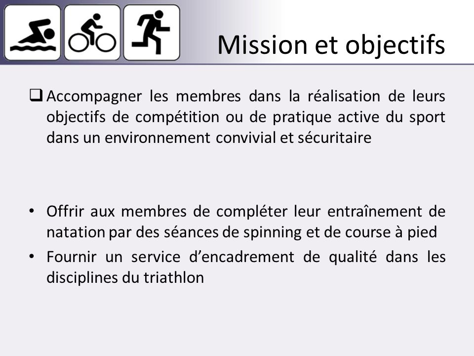Mission et objectifs Accompagner les membres dans la réalisation de leurs objectifs de compétition ou de pratique active du sport dans un environnement convivial et sécuritaire Offrir aux membres de compléter leur entraînement de natation par des séances de spinning et de course à pied Fournir un service dencadrement de qualité dans les disciplines du triathlon
