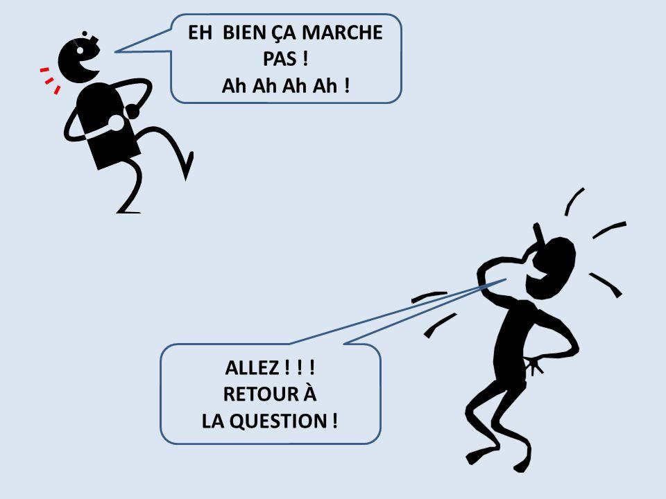 EH BIEN ÇA MARCHE PAS ! Ah Ah Ah Ah ! ALLEZ ! ! ! RETOUR À LA QUESTION !
