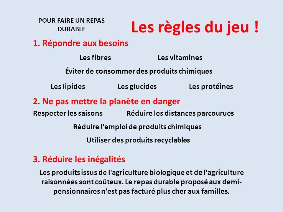 POUR FAIRE UN REPAS DURABLE 1. Répondre aux besoins 2. Ne pas mettre la planète en danger 3. Réduire les inégalités Les vitaminesLes fibres Les glucid