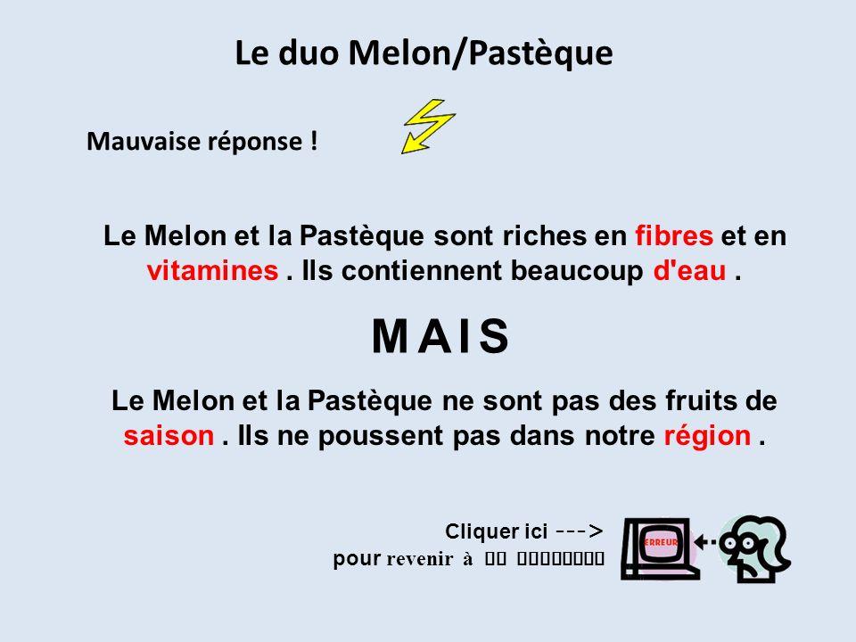 Le duo Melon/Pastèque Mauvaise réponse ! Le Melon et la Pastèque ne sont pas des fruits de saison. Ils ne poussent pas dans notre région. Le Melon et