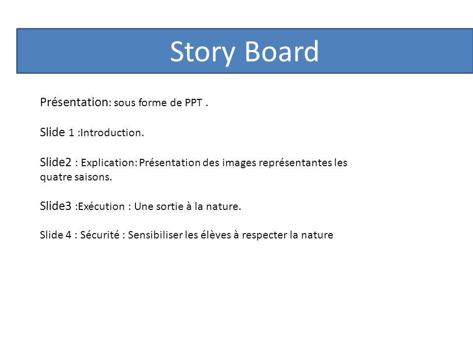 Story Board Présentation : sous forme de PPT. Slide 1 :Introduction. Slide2 : Explication: Présentation des images représentantes les quatre saisons.