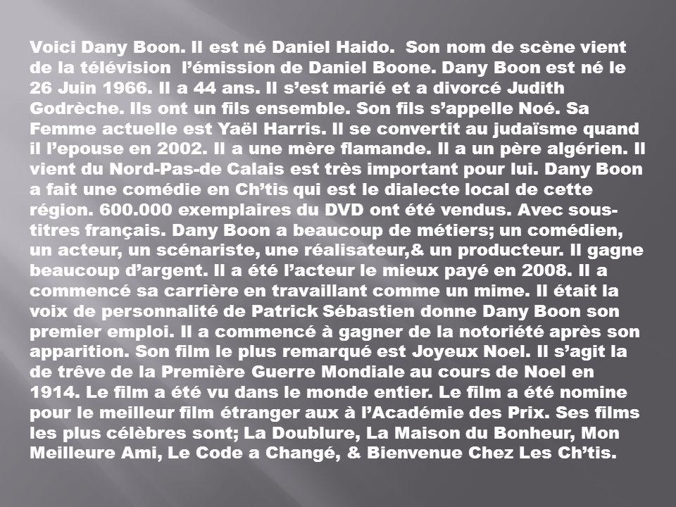 Voici Dany Boon. Il est né Daniel Haido. Son nom de scène vient de la télévision lémission de Daniel Boone. Dany Boon est né le 26 Juin 1966. Il a 44