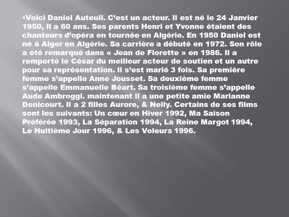 Voici Daniel Auteuil. Cest un acteur. Il est né le 24 Janvier 1950, il a 60 ans. Ses parents Henri et Yvonne étaient des chanteurs dopéra en tournée e
