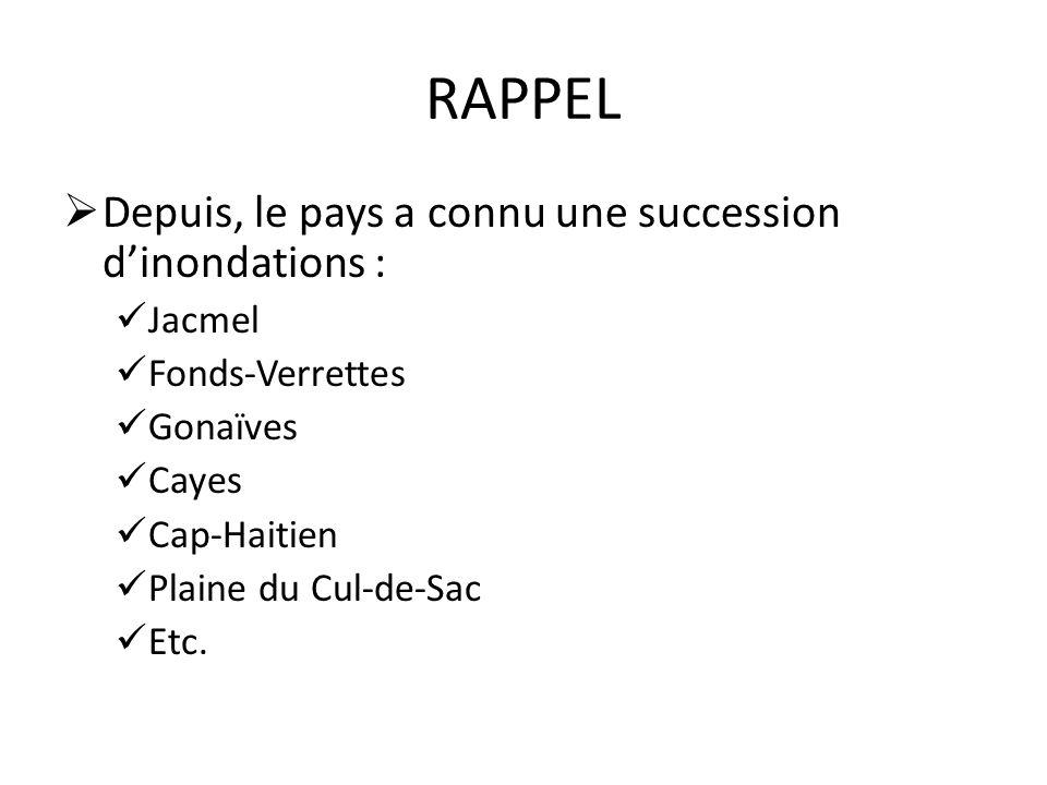 RAPPEL Depuis, le pays a connu une succession dinondations : Jacmel Fonds-Verrettes Gonaïves Cayes Cap-Haitien Plaine du Cul-de-Sac Etc.