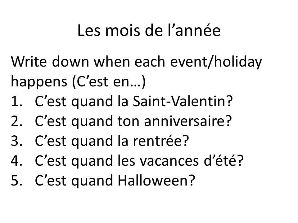 Les mois de lannée Write down when each event/holiday happens (Cest en…) 1.Cest quand la Saint-Valentin? 2.Cest quand ton anniversaire? 3.Cest quand l