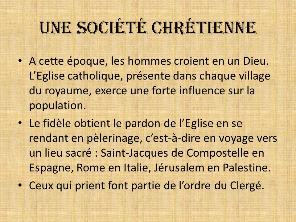 Une société chrétienne A cette époque, les hommes croient en un Dieu. LEglise catholique, présente dans chaque village du royaume, exerce une forte in