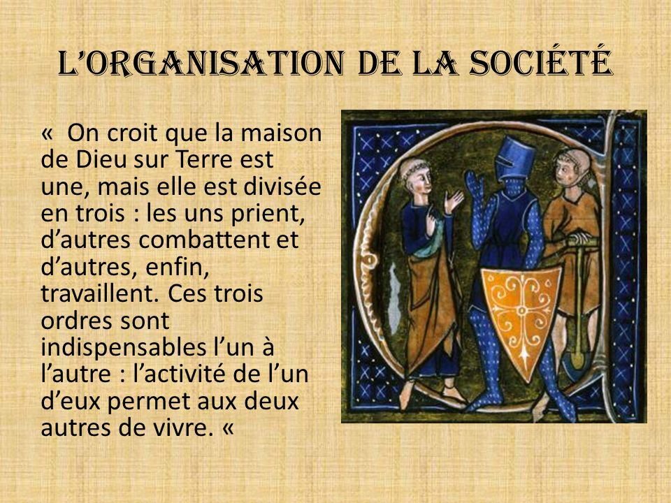Lorganisation de la société « On croit que la maison de Dieu sur Terre est une, mais elle est divisée en trois : les uns prient, dautres combattent et