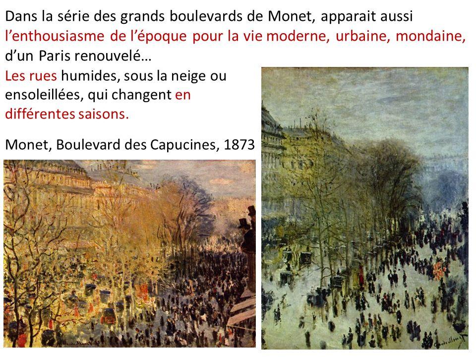 Dans la série des grands boulevards de Monet, apparait aussi lenthousiasme de lépoque pour la vie moderne, urbaine, mondaine, dun Paris renouvelé… Monet, Boulevard des Capucines, 1873 Les rues humides, sous la neige ou ensoleillées, qui changent en différentes saisons.