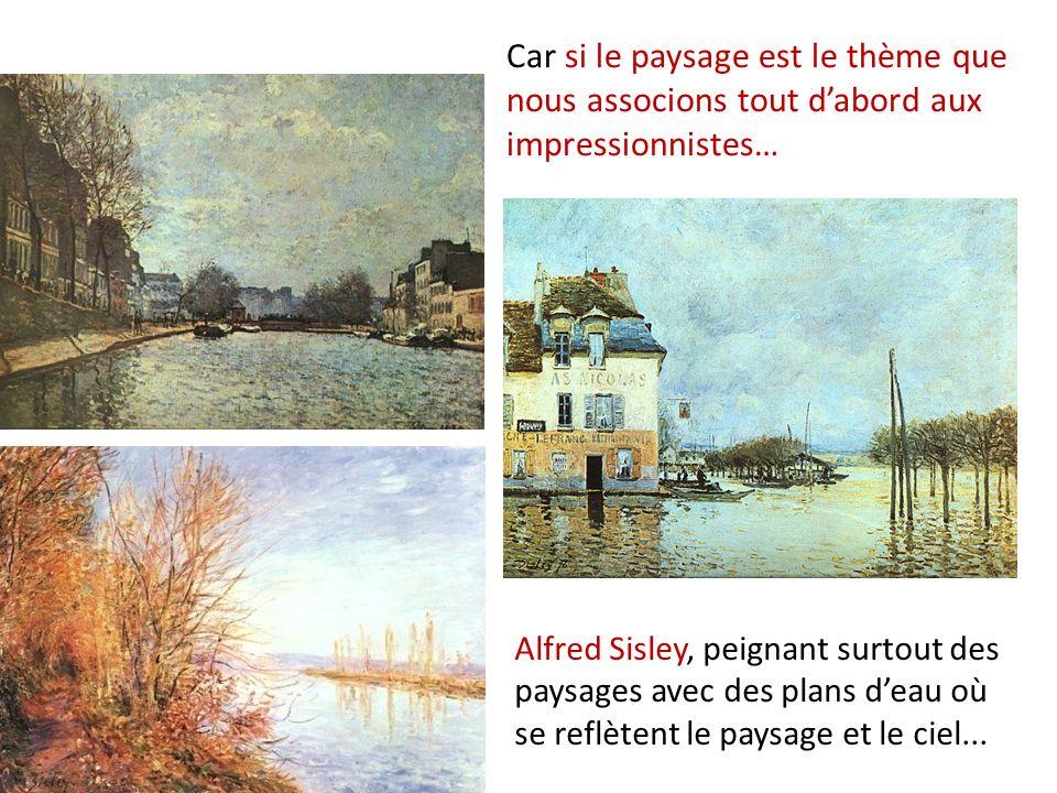 Car si le paysage est le thème que nous associons tout dabord aux impressionnistes… Alfred Sisley, peignant surtout des paysages avec des plans deau où se reflètent le paysage et le ciel...