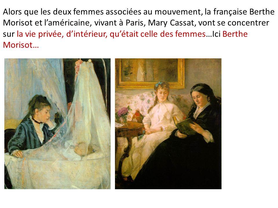 Alors que les deux femmes associées au mouvement, la française Berthe Morisot et laméricaine, vivant à Paris, Mary Cassat, vont se concentrer sur la vie privée, dintérieur, quétait celle des femmes…Ici Berthe Morisot…