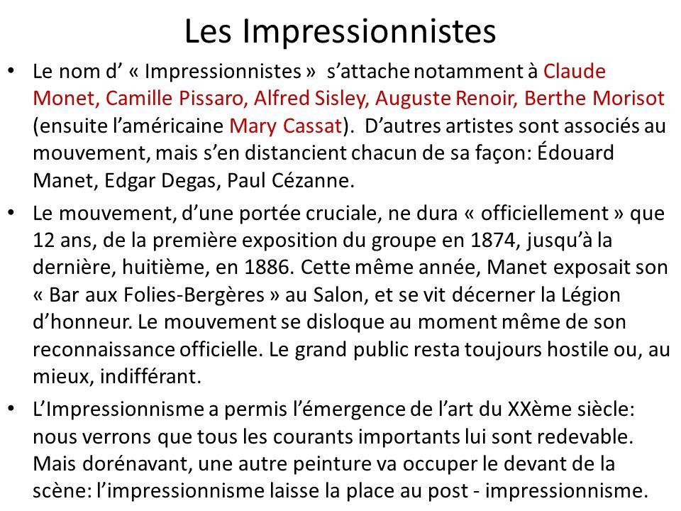 Les Impressionnistes Le nom d « Impressionnistes » sattache notamment à Claude Monet, Camille Pissaro, Alfred Sisley, Auguste Renoir, Berthe Morisot (ensuite laméricaine Mary Cassat).