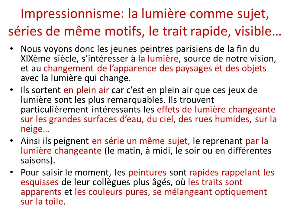 Impressionnisme: la lumière comme sujet, séries de même motifs, le trait rapide, visible… Nous voyons donc les jeunes peintres parisiens de la fin du XIXème siècle, sintéresser à la lumière, source de notre vision, et au changement de lapparence des paysages et des objets avec la lumière qui change.