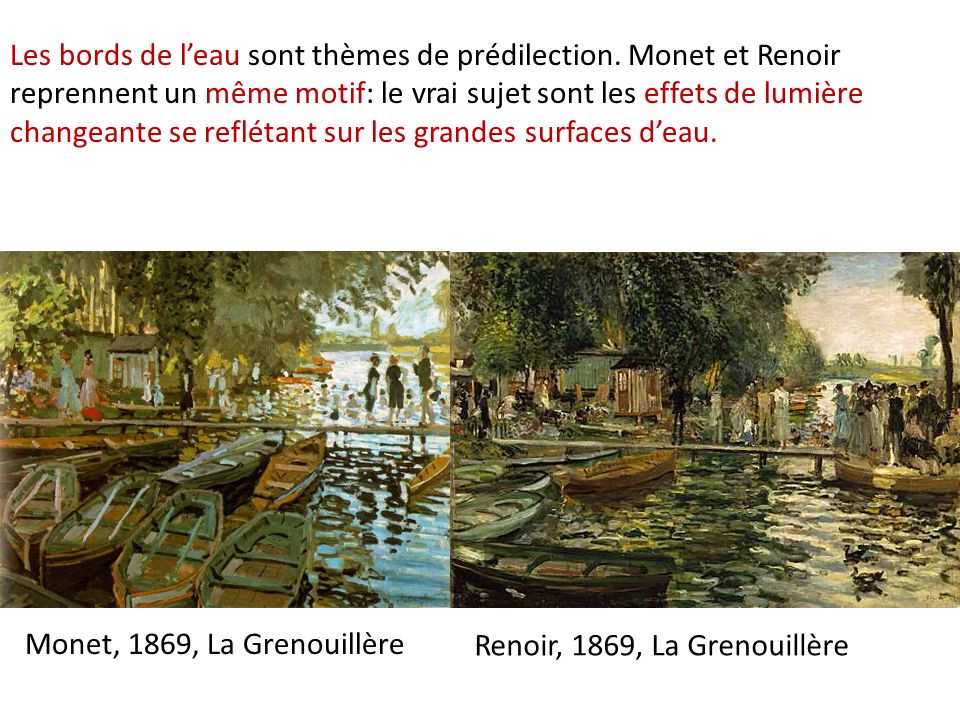 Renoir, 1869, La Grenouillère Monet, 1869, La Grenouillère Les bords de leau sont thèmes de prédilection. Monet et Renoir reprennent un même motif: le