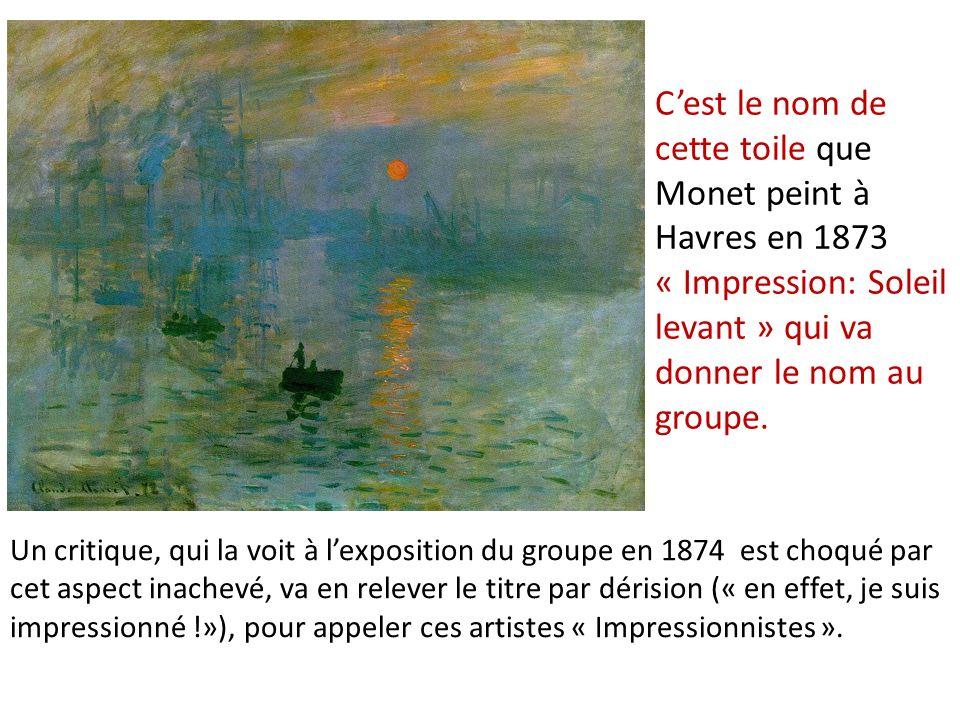 Cest le nom de cette toile que Monet peint à Havres en 1873 « Impression: Soleil levant » qui va donner le nom au groupe. Un critique, qui la voit à l