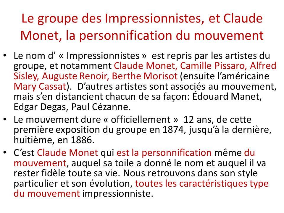 Le groupe des Impressionnistes, et Claude Monet, la personnification du mouvement Le nom d « Impressionnistes » est repris par les artistes du groupe, et notamment Claude Monet, Camille Pissaro, Alfred Sisley, Auguste Renoir, Berthe Morisot (ensuite laméricaine Mary Cassat).