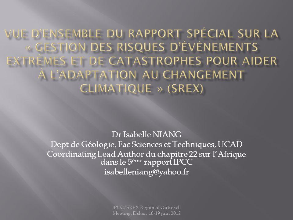 IPCC/SREX Regional Outreach Meeting, Dakar, 18-19 juin 2012 Dr Isabelle NIANG Dept de Géologie, Fac Sciences et Techniques, UCAD Coordinating Lead Author du chapitre 22 sur lAfrique dans le 5 ème rapport IPCC isabelleniang@yahoo.fr