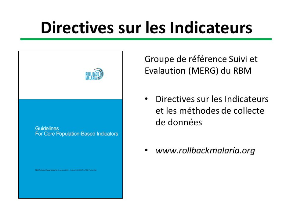 Groupe de référence Suivi et Evalaution (MERG) du RBM Directives sur les Indicateurs et les méthodes de collecte de données www.rollbackmalaria.org Di