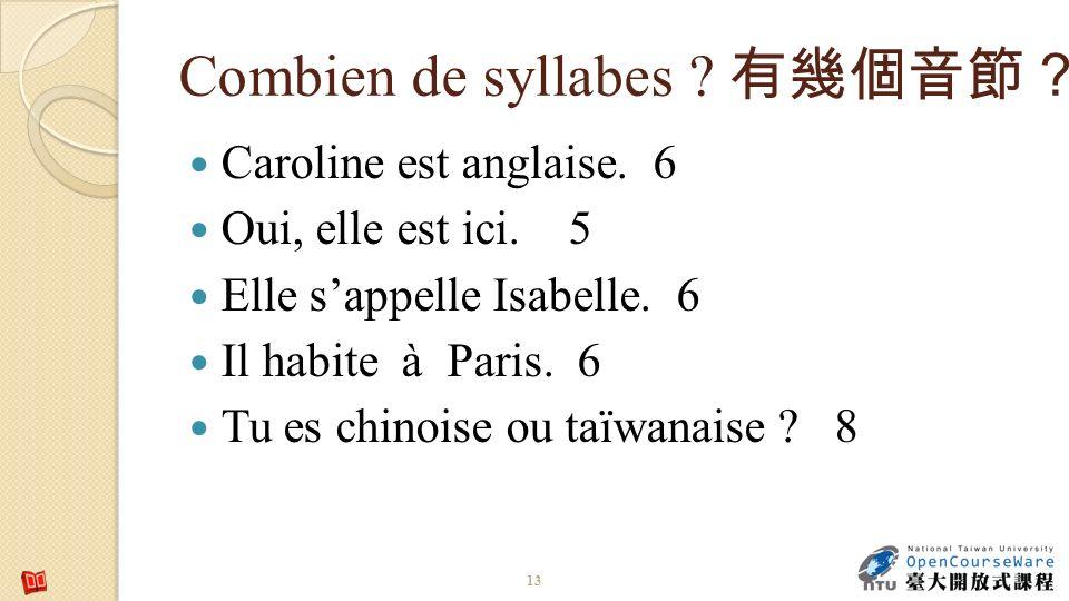 Combien de syllabes ? Caroline est anglaise. 6 Oui, elle est ici. 5 Elle sappelle Isabelle. 6 Il habite à Paris. 6 Tu es chinoise ou taïwanaise ? 8 13