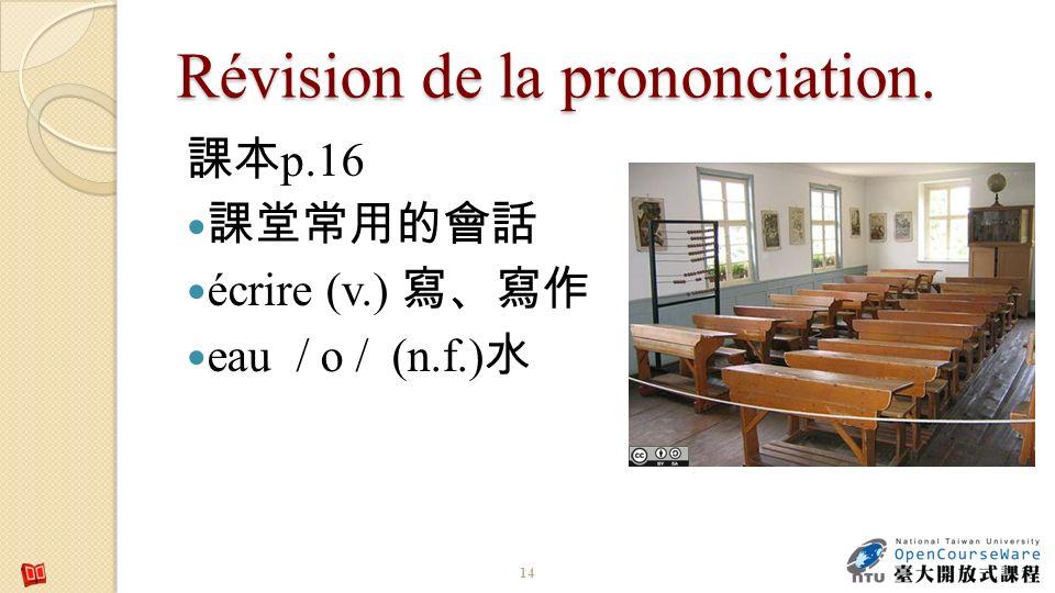 Révision de la prononciation. p.16 écrire (v.) eau / o / (n.f.) 14