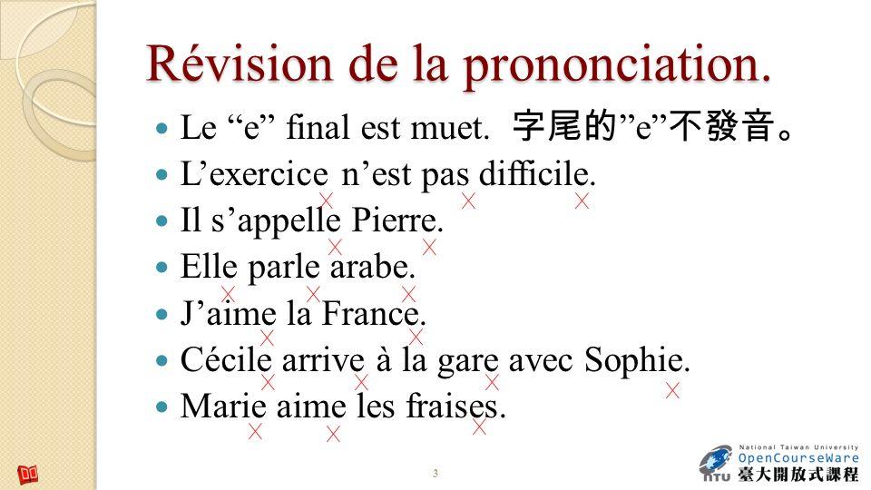 Révision de la prononciation. Le e final est muet. e Lexercice nest pas difficile. Il sappelle Pierre. Elle parle arabe. Jaime la France. Cécile arriv