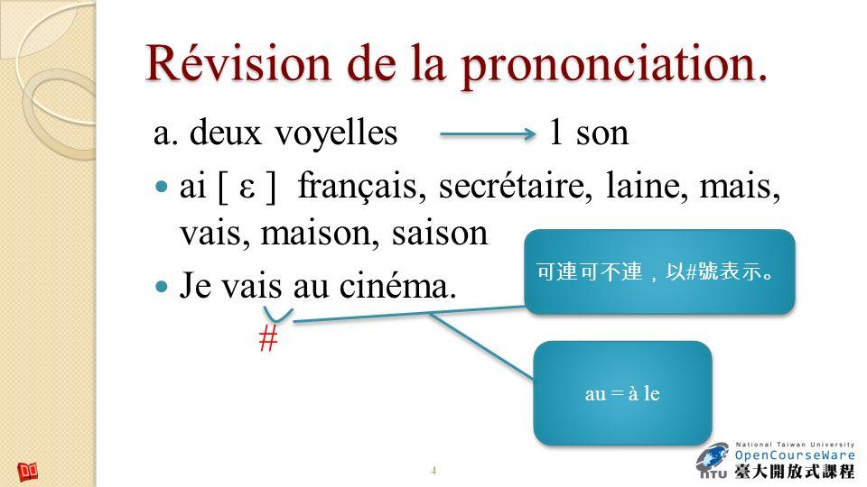 Révision de la prononciation. a. deux voyelles 1 son ai [ ε ] français, secrétaire, laine, mais, vais, maison, saison Je vais au cinéma. # 4 # # au =