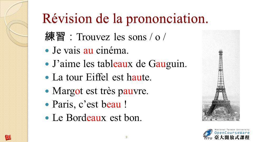 Révision de la prononciation. Trouvez les sons / o / Je vais au cinéma. Jaime les tableaux de Gauguin. La tour Eiffel est haute. Margot est très pauvr