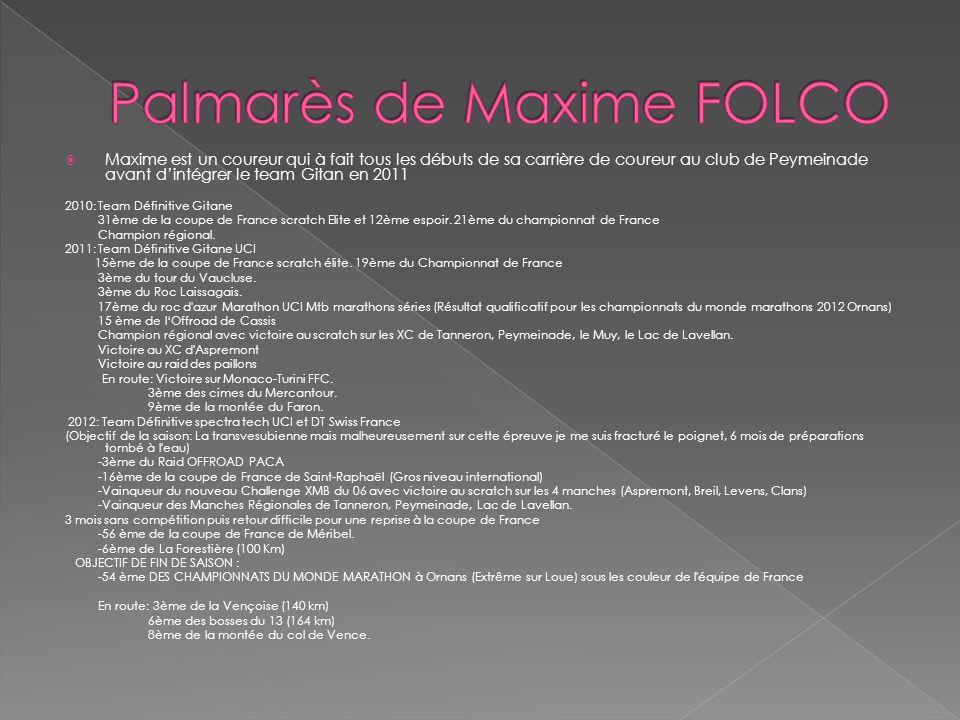 Maxime est un coureur qui à fait tous les débuts de sa carrière de coureur au club de Peymeinade avant dintégrer le team Gitan en 2011 2010: Team Défi