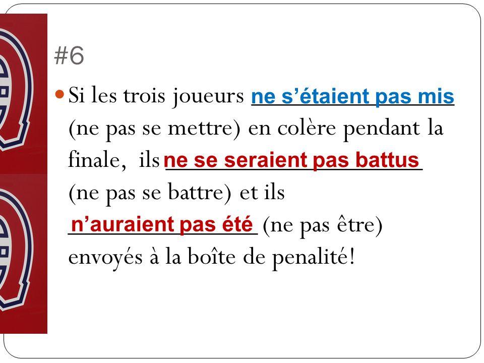 #6 Si les trois joueurs _______________ (ne pas se mettre) en colère pendant la finale, ils ___________________ (ne pas se battre) et ils ______________ (ne pas être) envoyés à la boîte de penalité.