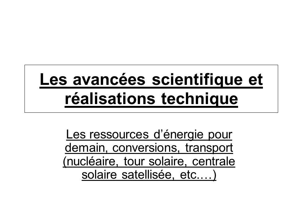Les avancées scientifique et réalisations technique Les ressources dénergie pour demain, conversions, transport (nucléaire, tour solaire, centrale sol