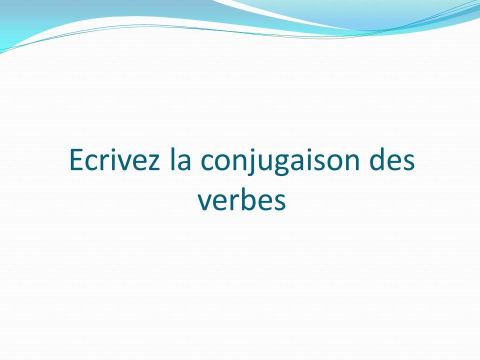Ecrivez la conjugaison des verbes