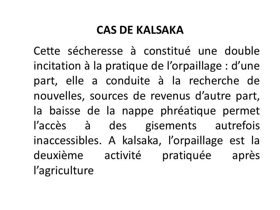 CAS DE KALSAKA Cette sécheresse à constitué une double incitation à la pratique de lorpaillage : dune part, elle a conduite à la recherche de nouvelle