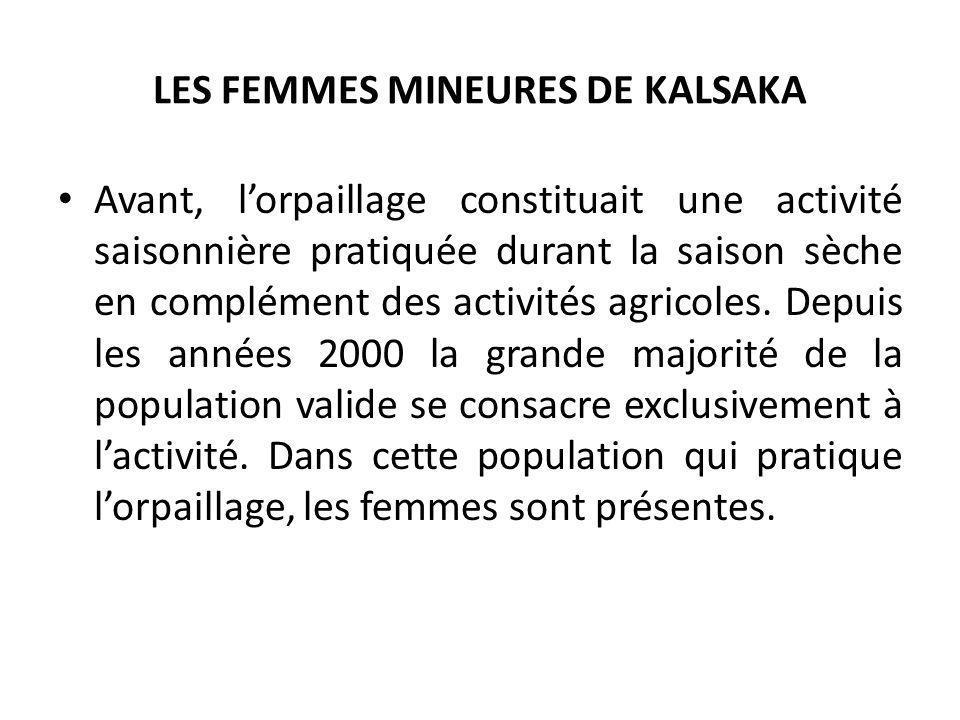LES FEMMES MINEURES DE KALSAKA Ce sont de jeunes filles déscolarisées non encore mariées, des femmes au foyer mères de familles, et souvent des femmes dun âge avancé, mais qui ont toujours la force de travailler