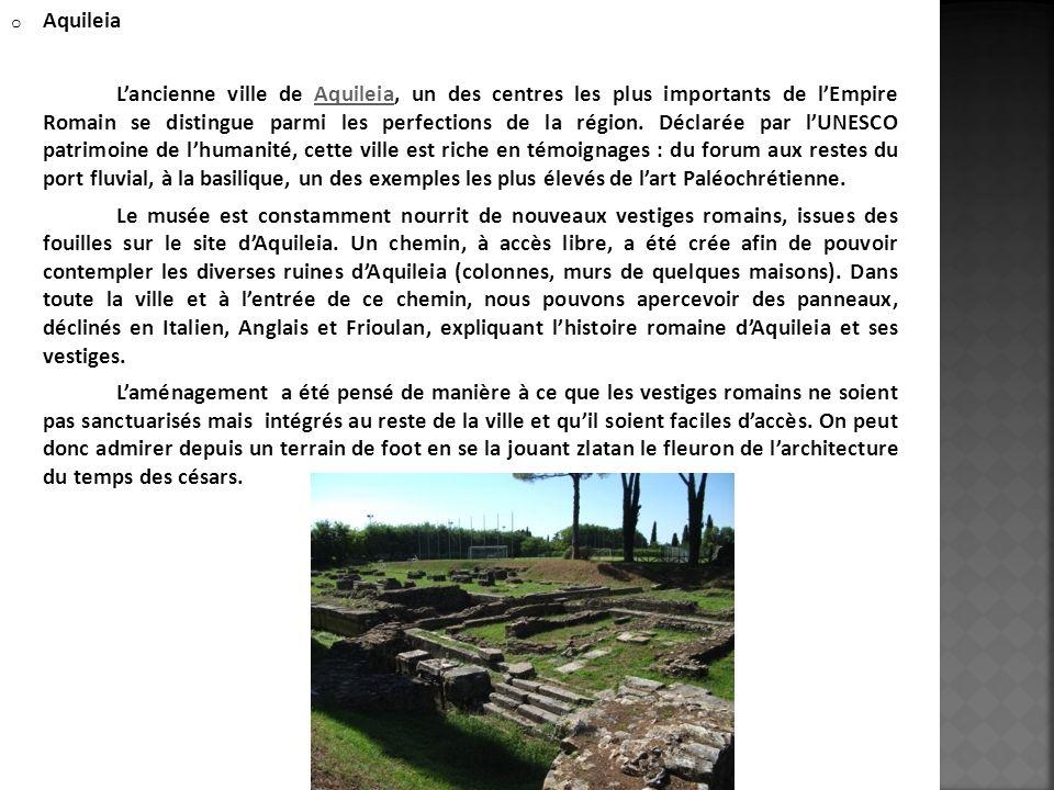 o Aquileia Lancienne ville de Aquileia, un des centres les plus importants de lEmpire Romain se distingue parmi les perfections de la région. Déclarée